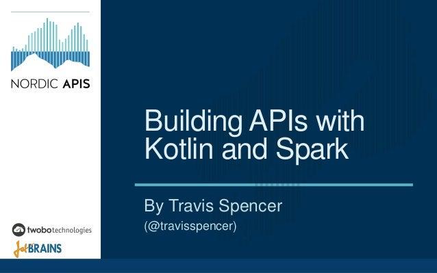 Building APIs with Kotlin and Spark By Travis Spencer (@travisspencer)