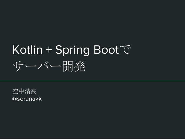 Kotlin + Spring Bootで サーバー開発 空中清高 @soranakk