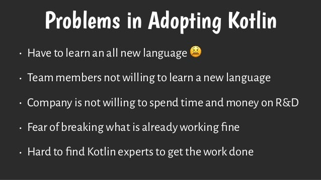 Problems in Adopting Kotlin • Have to learn an all new language 😫 • Team members not willing to learn a new language • Com...