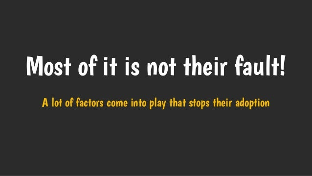 Most of it is not their fault! A lot of factors come into play that stops their adoption