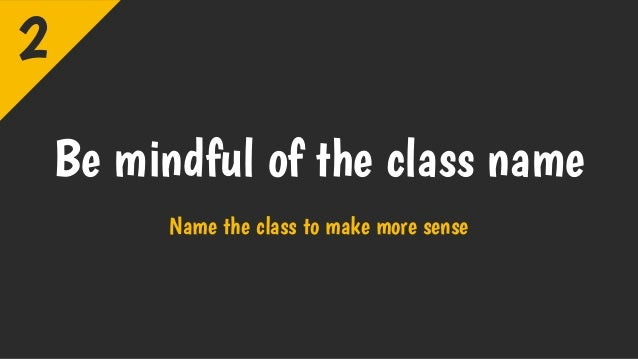 Be mindful of the class name Name the class to make more sense 2