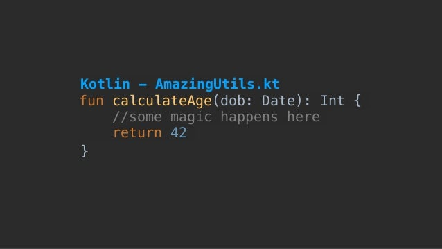 fun calculateAge(dob: Date): Int { //some magic happens here return 42 } Kotlin - AmazingUtils.kt
