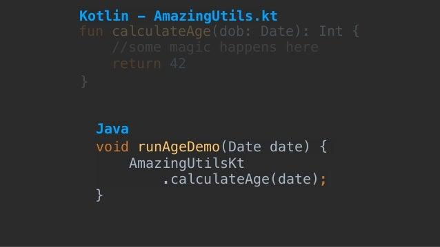 fun calculateAge(dob: Date): Int { //some magic happens here return 42 } void runAgeDemo(Date date) { AmazingUtilsKt .cal...