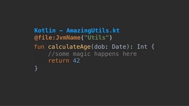 "@file:JvmName(""Utils"") fun calculateAge(dob: Date): Int { //some magic happens here return 42 } Kotlin - AmazingUtils.kt"