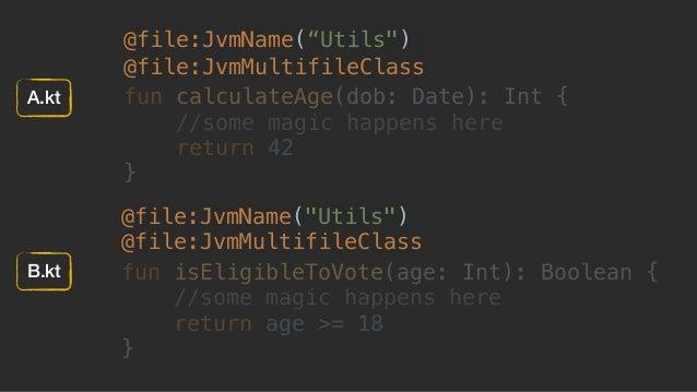 "@file:JvmName(""Utils"") @file:JvmMultifileClass fun calculateAge(dob: Date): Int { //some magic happens here return 42 } @f..."