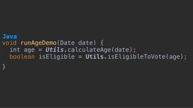 void runAgeDemo(Date date) { int age = Utils.calculateAge(date); boolean isEligible = Utils.isEligibleToVote(age); } Java