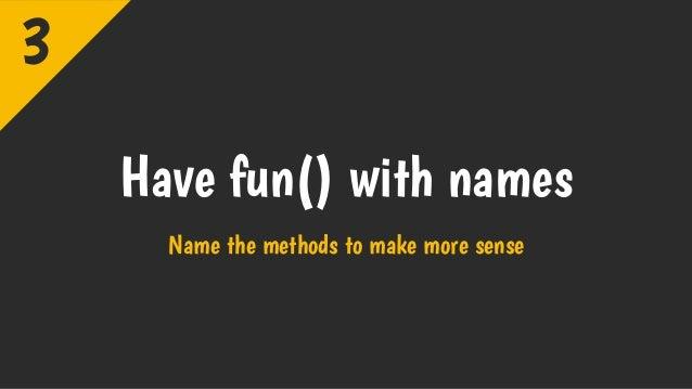 Have fun() with names Name the methods to make more sense 3