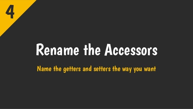 Rename the Accessors Name the getters and setters the way you want 4