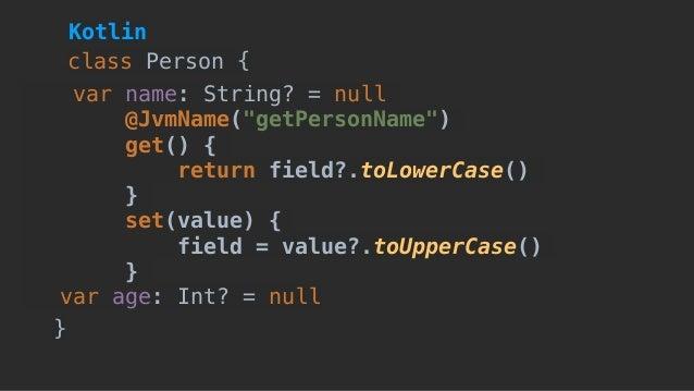 "var name: String? = null @JvmName(""getPersonName"") get() { return field?.toLowerCase() } set(value) { field = value?.toUpp..."