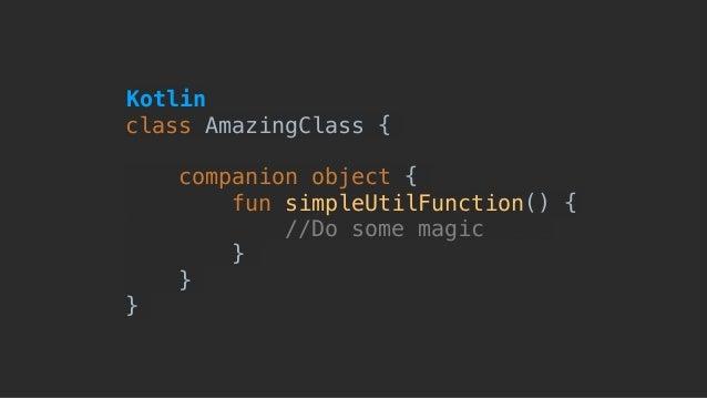 class AmazingClass { companion object { fun simpleUtilFunction() { //Do some magic here } } } Kotlin