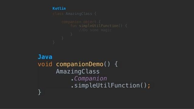 void companionDemo() { AmazingClass .Companion .simpleUtilFunction(); } class AmazingClass { companion object { fun simp...