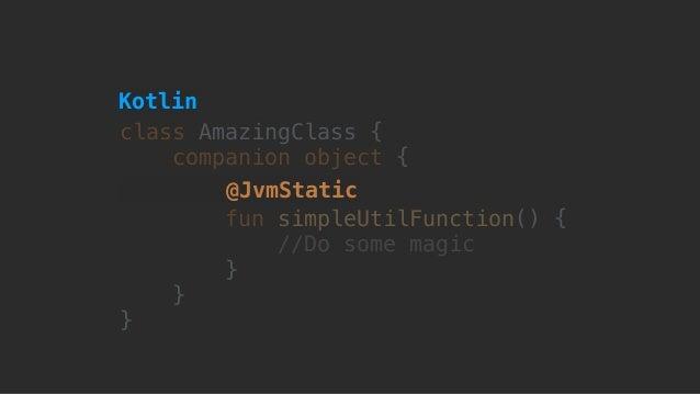 class AmazingClass { companion object { fun simpleUtilFunction() { //Do some magic here } } } @JvmStatic Kotlin