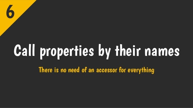 Call properties by their names There is no need of an accessor for everything 6
