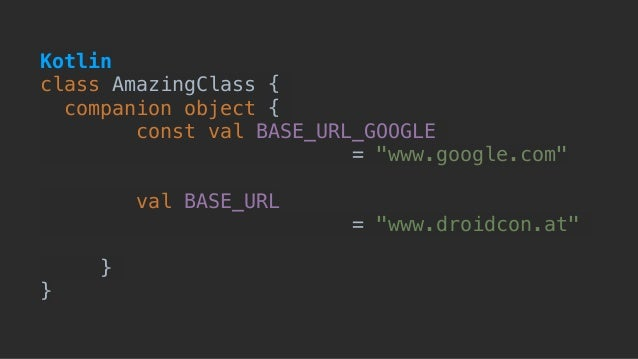 "class AmazingClass { companion object { const val BASE_URL_GOOGLE  = ""www.google.com"" val BASE_URL = ""www.droidcon.at"" } ..."