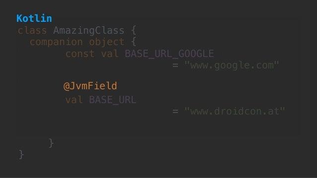 "class AmazingClass { companion object { const val BASE_URL_GOOGLE  = ""www.google.com""  val BASE_URL = ""www.droidcon.at"" ..."