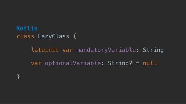 class LazyClass { lateinit var mandatoryVariable: String  var optionalVariable: String? = null } Kotlin