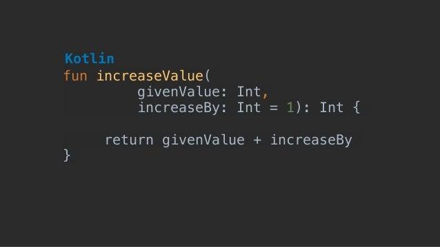fun increaseValue( givenValue: Int, increaseBy: Int = 1): Int { return givenValue + increaseBy } Kotlin
