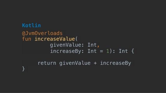 fun increaseValue( givenValue: Int, increaseBy: Int = 1): Int { return givenValue + increaseBy } Kotlin @JvmOverloads