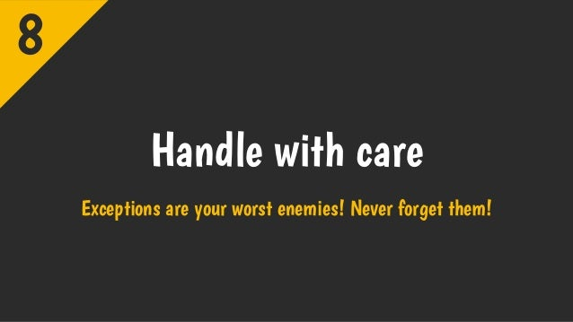 Handle with care Exceptions are your worst enemies! Never forget them! 8