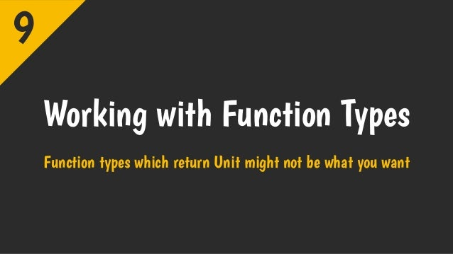 Working with Function Types Function types which return Unit might not be what you want 9