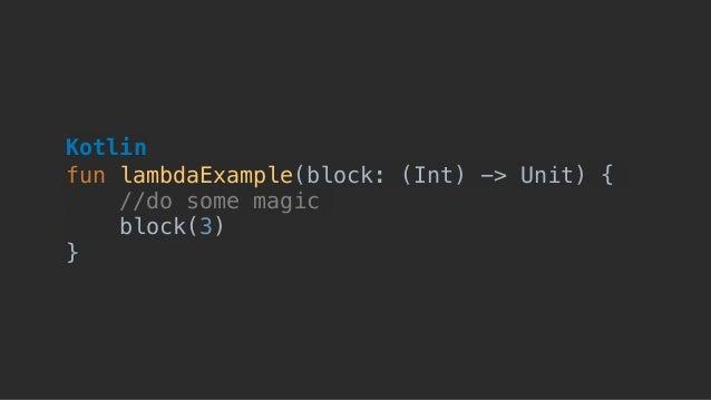 fun lambdaExample(block: (Int) -> Unit) { //do some magic block(3) } Kotlin