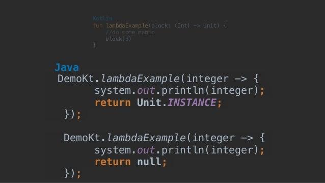 fun lambdaExample(block: (Int) -> Unit) { //do some magic block(3) } Kotlin DemoKt.lambdaExample(integer -> { system.out.p...