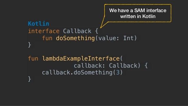 interface Callback { fun doSomething(value: Int) } fun lambdaExampleInterface( callback: Callback) { callback.doSomething(...