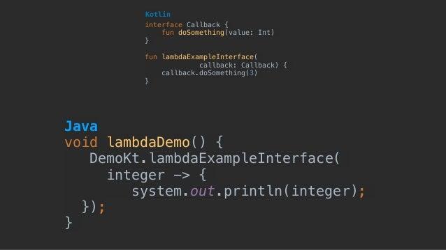 Java void lambdaDemo() { DemoKt.lambdaExampleInterface( integer -> { system.out.println(integer); }); } interface Callbac...