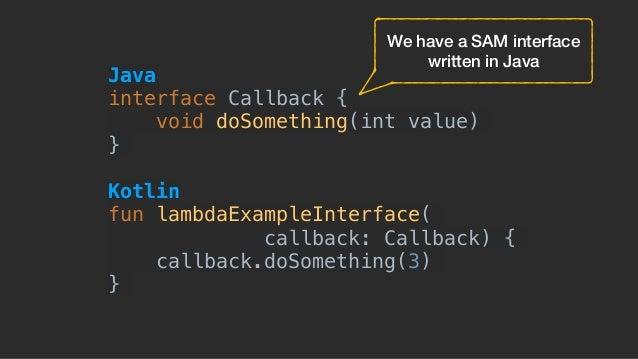 Java interface Callback { void doSomething(int value) } Kotlin fun lambdaExampleInterface( callback: Callback) { callbac...