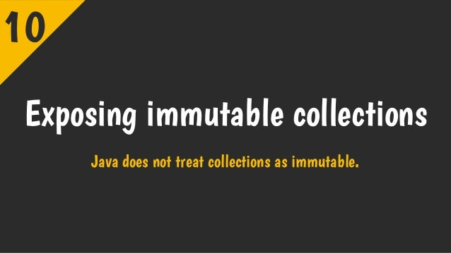 Exposing immutable collections Java does not treat collections as immutable. 10