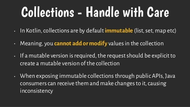 Collections - Handle with Care • In Kotlin, collections are by default immutable (list, set, map etc) • Meaning, you canno...