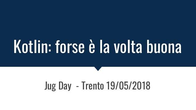 Kotlin: forse è la volta buona Jug Day - Trento 19/05/2018