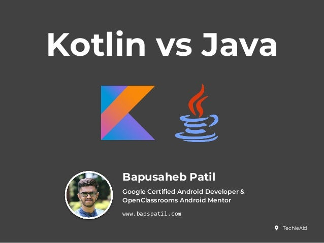 Kotlin vs Java Bapusaheb Patil Google Certified Android Developer & OpenClassrooms Android Mentor www.bapspatil.com Techie...