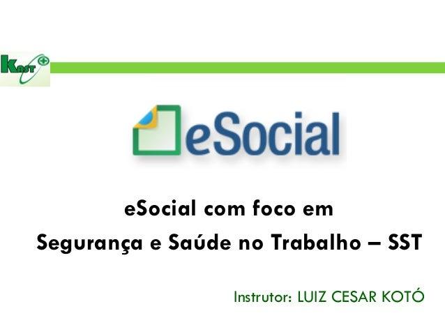 eSocial com foco em  Segurança e Saúde no Trabalho – SST  Instrutor: LUIZ CESAR KOTÓ