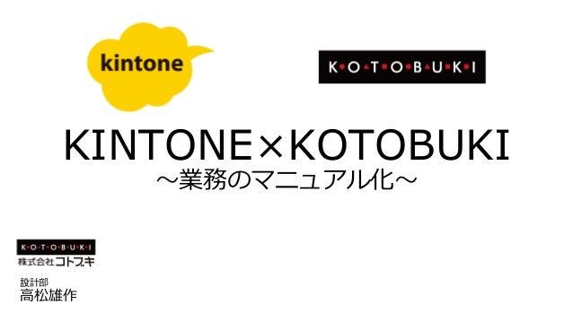KINTONE×KOTOBUKI ~業務のマニュアル化~ 設計部 高松雄作
