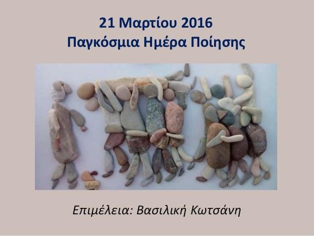 21 Μαρτίου 2016 Παγκόσμια Ημέρα Ποίησης Επιμέλεια: Βασιλική Κωτσάνη