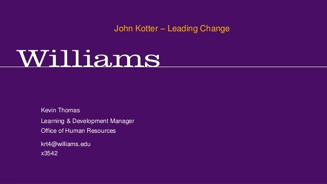 John Kotter – Leading Change Kevin R.Thomas, Manager, Learning & Development · Office of Human Resources · krt4@williams.e...