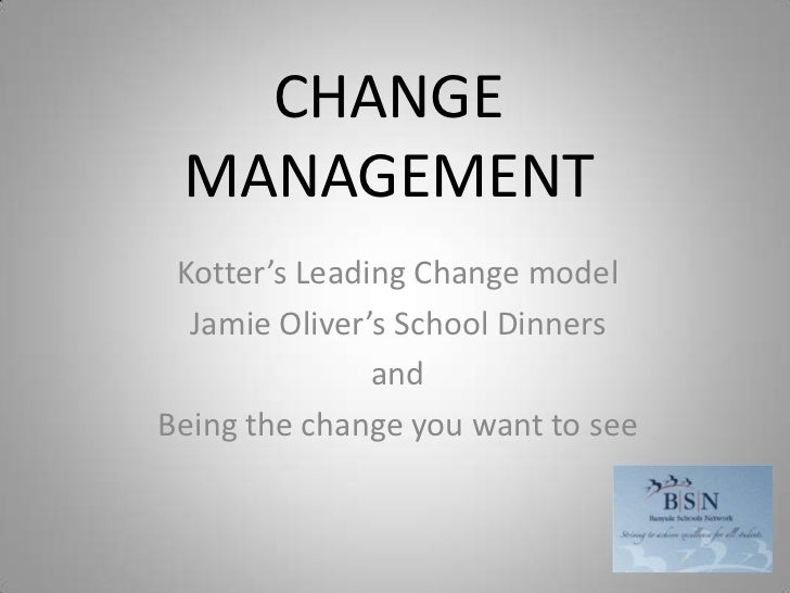 CHANGE MANAGEMENT<br />Kotter's Leading Change model<br />Jamie Oliver's School Dinners <br />and<br />Being the change yo...