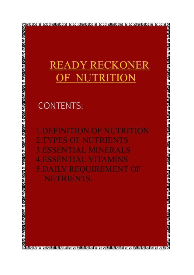 READY RECKONER OF NUTRITION CONTENTS: 1.DEFINITION OF NUTRITION 2.TYPES OF NUTRIENTS 3.ESSENTIAL MINERALS 4.ESSENTIAL VITA...