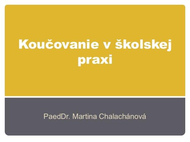 Koučovanie v školskej       praxi   PaedDr. Martina Chalachánová