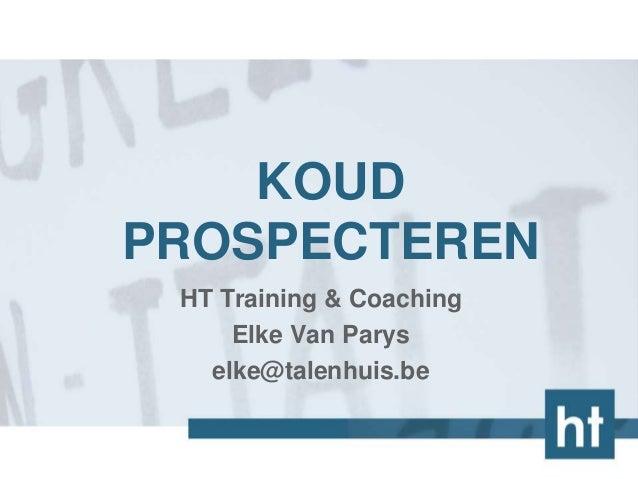 KOUD PROSPECTEREN HT Training & Coaching Elke Van Parys elke@talenhuis.be