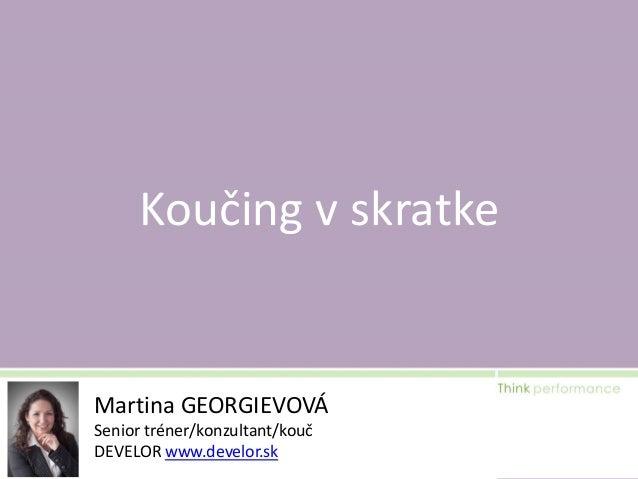 Koučing v skratke  Martina GEORGIEVOVÁ Senior tréner/konzultant/kouč DEVELOR www.develor.sk