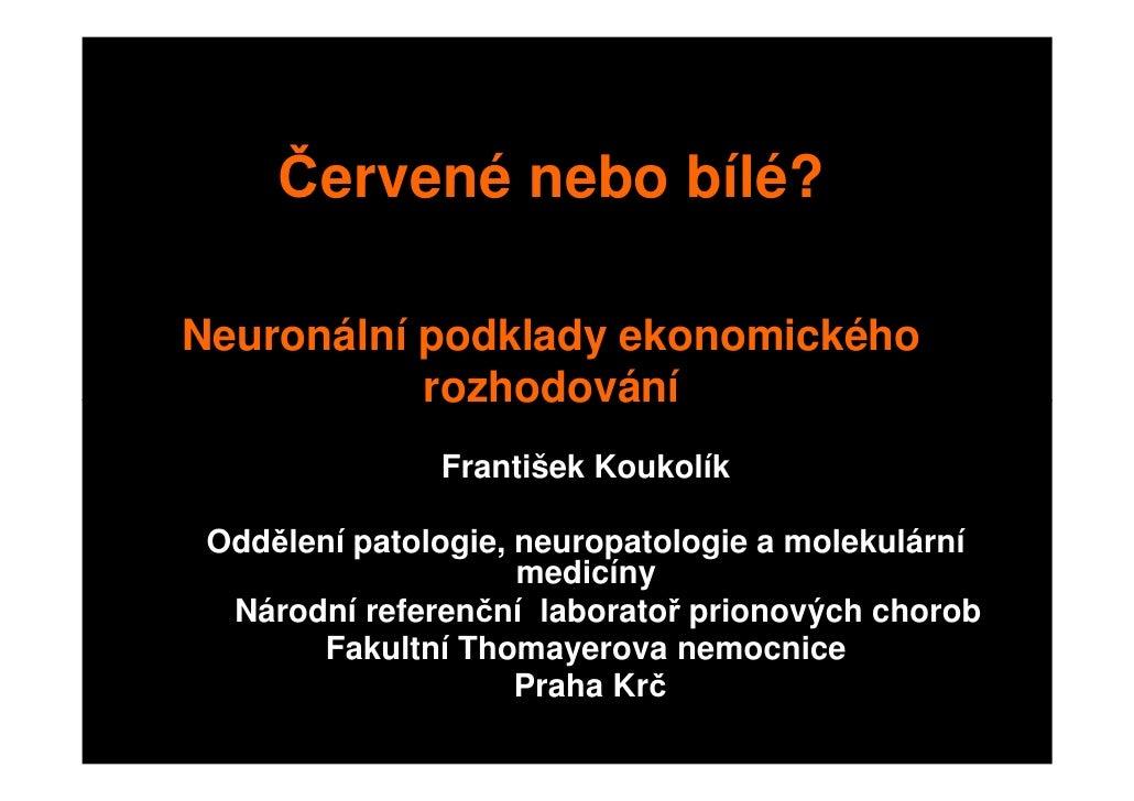 Červené nebo bílé?  Neuronální podklady ekonomického            rozhodování                František Koukolík   Oddělení p...