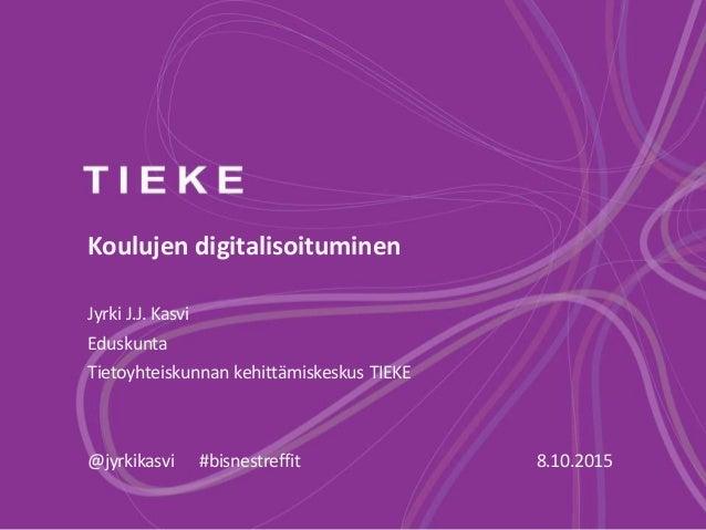Koulujen digitalisoituminen Jyrki J.J. Kasvi Eduskunta Tietoyhteiskunnan kehittämiskeskus TIEKE @jyrkikasvi #bisnestreffit...