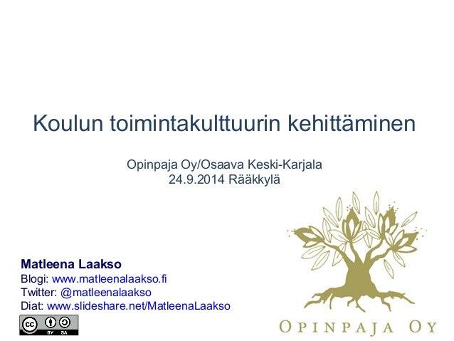 Koulun toimintakulttuurin kehittäminen Opinpaja Oy/Osaava Keski-Karjala 24.9.2014 Rääkkylä Matleena Laakso Blogi: www.matl...