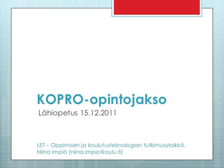 KOPRO-opintojakso Lähiopetus 15.12.2011 LET – Oppimisen ja koulutusteknologian tutkimusyksikkö,  Niina Impiö (niina.impio@...