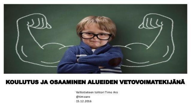 KOULUTUS JA OSAAMINEN ALUEIDEN VETOVOIMATEKIJÄNÄ Valtiotieteen tohtori Timo Aro @timoaro 15.12.2016