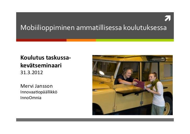  Mobiilioppiminen ammatillisessa koulutuksessa Koulutus taskussa-‐kevätseminaari 31.3.2012 Mervi Jansson...