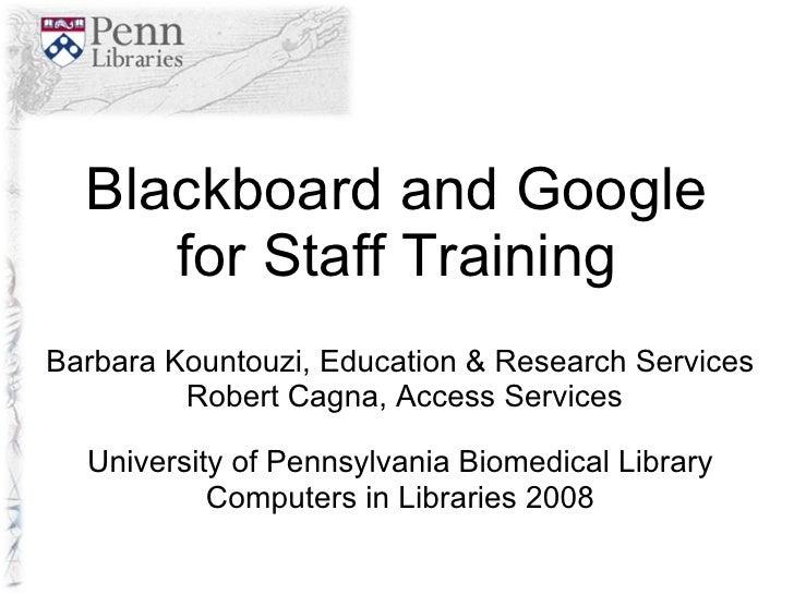 Blackboard and Google for Staff Training Barbara Kountouzi, Education & Research Services Robert Cagna, Access Services Un...
