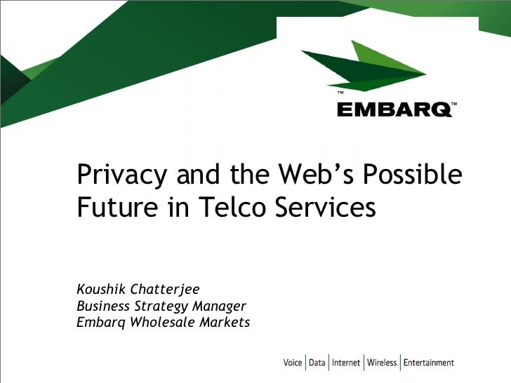 Privacy and the Web's Possible Future in Telco Services Koushik Chatterjee Business Strategy Manager Embarq Wholesale Mark...